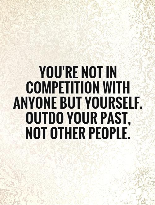 youre-not-in-competition-with-anyone-but-yourself-outdo-your-past-not-other-people-quote-1